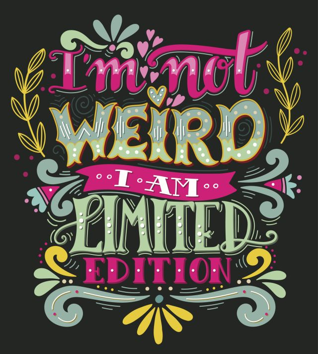 I am not weird, I am limited edition. Quote.